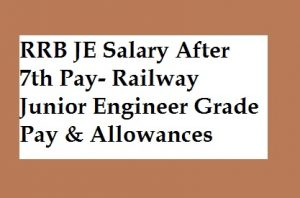 RRB JE Salary after 7th Pay- Railway Junior Engineer Grade Pay